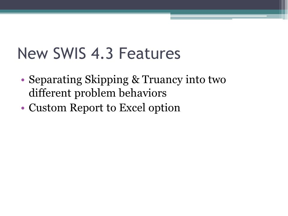 New SWIS 4.3 Features Separating Skipping & Truancy into two different problem behaviors Custom Report to Excel option