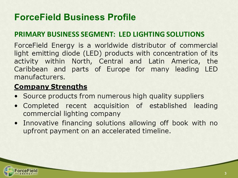 33 ForceField Business Profile ForceField Energy is a worldwide distributor of commercial light emitting diode (LED) products with concentration of its activity within North, Central and Latin America, the Caribbean and parts of Europe for many leading LED manufacturers.