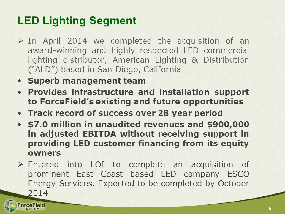 66 LED Lighting Segment  In April 2014 we completed the acquisition of an award-winning and highly respected LED commercial lighting distributor, American Lighting & Distribution ( ALD ) based in San Diego, California Superb management team Provides infrastructure and installation support to ForceField's existing and future opportunities Track record of success over 28 year period $7.0 million in unaudited revenues and $900,000 in adjusted EBITDA without receiving support in providing LED customer financing from its equity owners  Entered into LOI to complete an acquisition of prominent East Coast based LED company ESCO Energy Services.