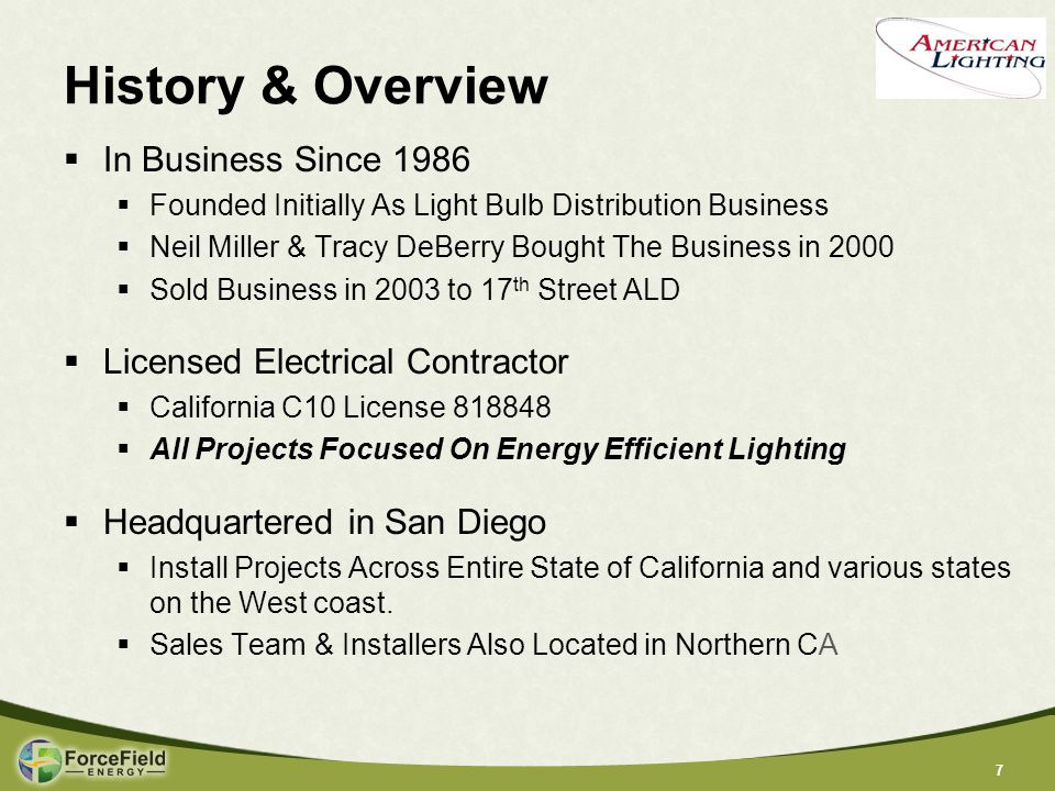 77 History & Overview  In Business Since 1986  Founded Initially As Light Bulb Distribution Business  Neil Miller & Tracy DeBerry Bought The Business in 2000  Sold Business in 2003 to 17 th Street ALD  Licensed Electrical Contractor  California C10 License 818848  All Projects Focused On Energy Efficient Lighting  Headquartered in San Diego  Install Projects Across Entire State of California and various states on the West coast.