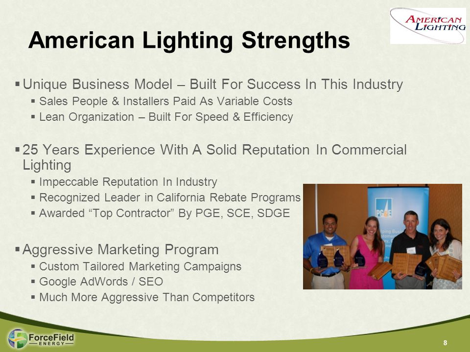 88 American Lighting Strengths  Unique Business Model – Built For Success In This Industry  Sales People & Installers Paid As Variable Costs  Lean Organization – Built For Speed & Efficiency  25 Years Experience With A Solid Reputation In Commercial Lighting  Impeccable Reputation In Industry  Recognized Leader in California Rebate Programs  Awarded Top Contractor By PGE, SCE, SDGE  Aggressive Marketing Program  Custom Tailored Marketing Campaigns  Google AdWords / SEO  Much More Aggressive Than Competitors