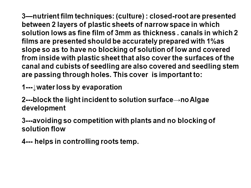 3—nutrient film techniques: (culture) : closed-root are presented between 2 layers of plastic sheets of narrow space in which solution lows as fine film of 3mm as thickness.