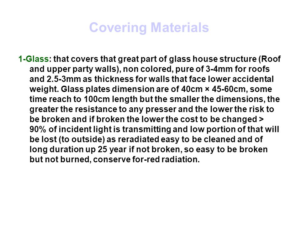 Covering Materials 1-Glass: that covers that great part of glass house structure (Roof and upper party walls), non colored, pure of 3-4mm for roofs and 2.5-3mm as thickness for walls that face lower accidental weight.