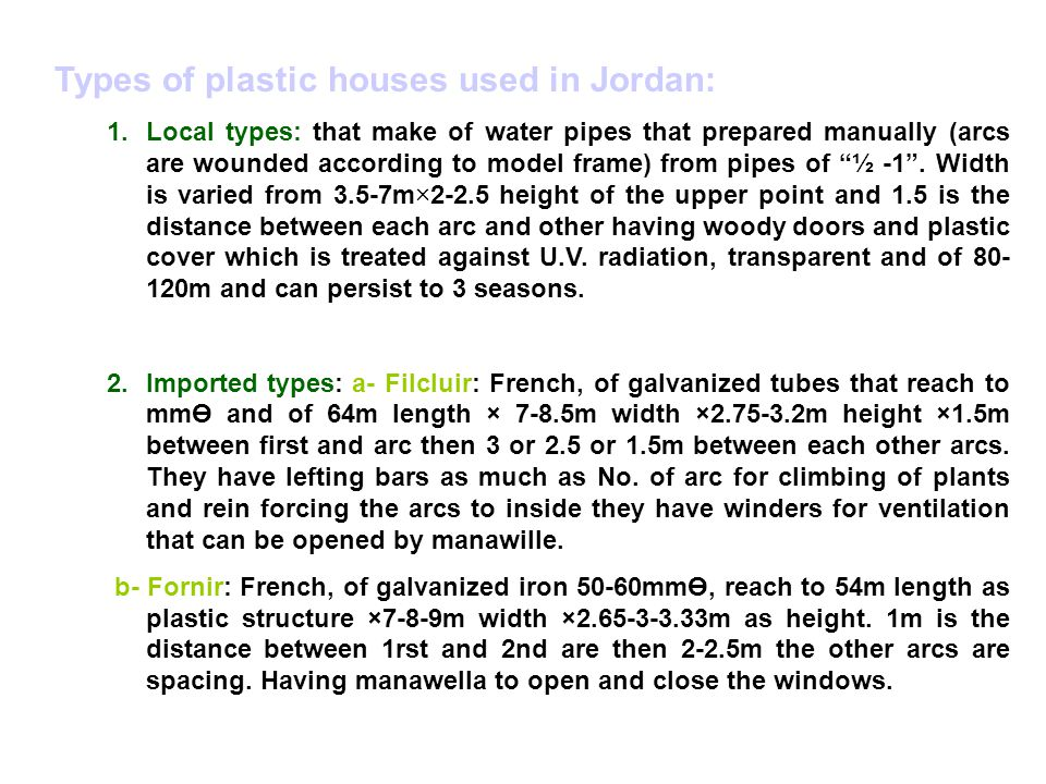 Types of plastic houses used in Jordan: 1.Local types: that make of water pipes that prepared manually (arcs are wounded according to model frame) from pipes of ½ -1 .