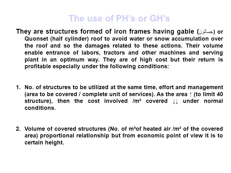 The use of PH's or GH's They are structures formed of iron frames having gable ( جمالون ) or Quonset (half cylinder) roof to avoid water or snow accumulation over the roof and so the damages related to these actions.