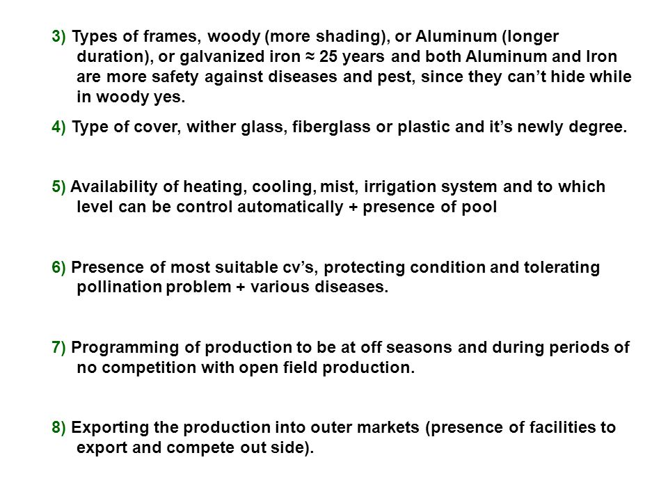 3) Types of frames, woody (more shading), or Aluminum (longer duration), or galvanized iron ≈ 25 years and both Aluminum and Iron are more safety against diseases and pest, since they can't hide while in woody yes.
