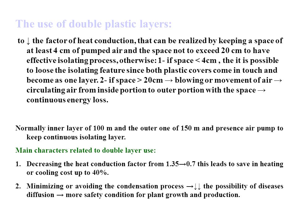 The use of double plastic layers: to ↓ the factor of heat conduction, that can be realized by keeping a space of at least 4 cm of pumped air and the space not to exceed 20 cm to have effective isolating process, otherwise: 1- if space 20cm → blowing or movement of air → circulating air from inside portion to outer portion with the space → continuous energy loss.