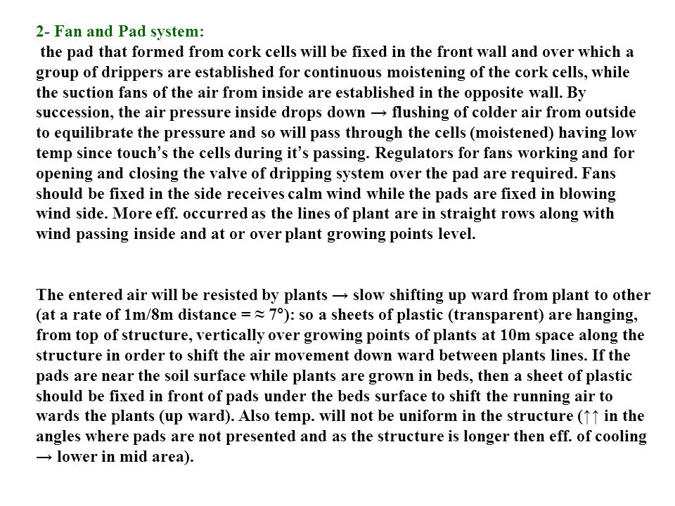 2- Fan and Pad system: the pad that formed from cork cells will be fixed in the front wall and over which a group of drippers are established for continuous moistening of the cork cells, while the suction fans of the air from inside are established in the opposite wall.