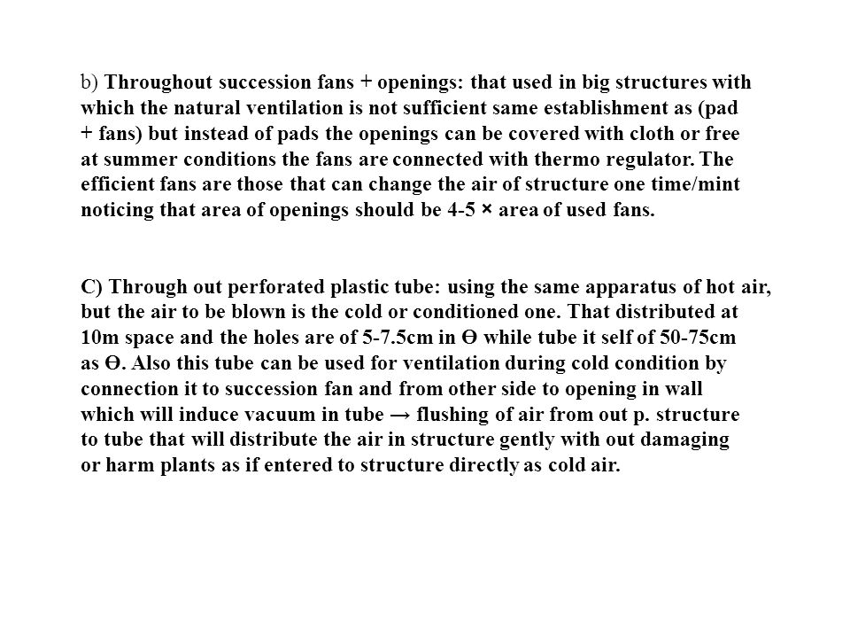 b) Throughout succession fans + openings: that used in big structures with which the natural ventilation is not sufficient same establishment as (pad + fans) but instead of pads the openings can be covered with cloth or free at summer conditions the fans are connected with thermo regulator.