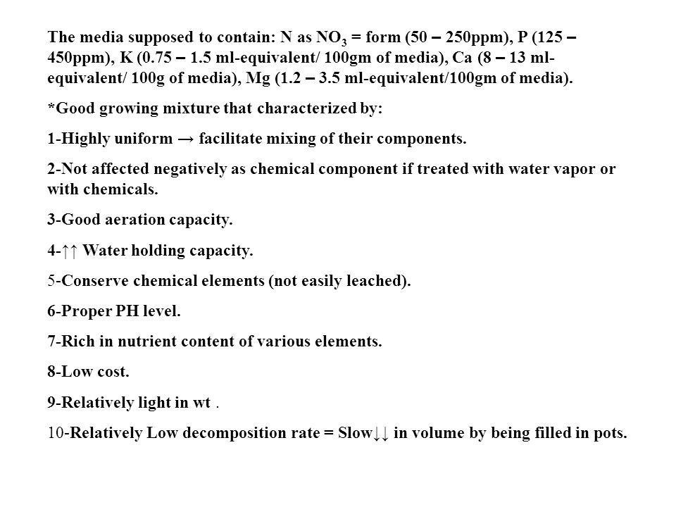 The media supposed to contain: N as NO 3 = form (50 – 250ppm), P (125 – 450ppm), K (0.75 – 1.5 ml-equivalent/ 100gm of media), Ca (8 – 13 ml- equivalent/ 100g of media), Mg (1.2 – 3.5 ml-equivalent/100gm of media).