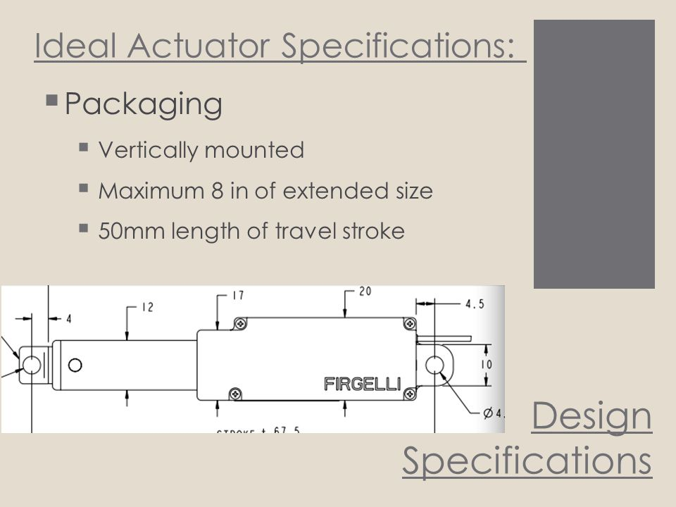 Design Specifications Ideal Actuator Specifications:  Packaging  Vertically mounted  Maximum 8 in of extended size  50mm length of travel stroke
