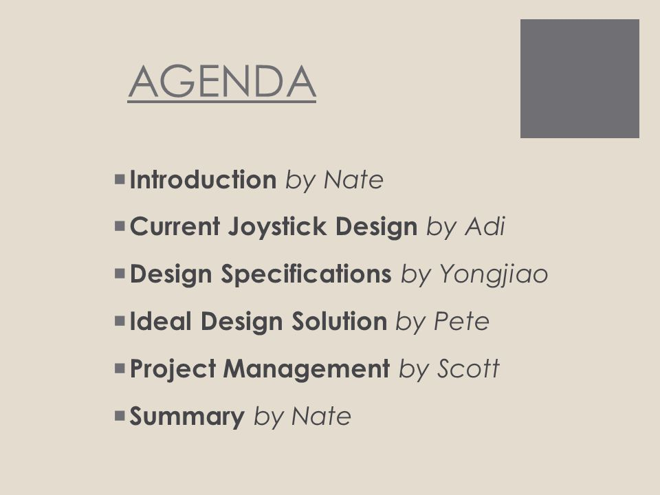 AGENDA  Introduction by Nate  Current Joystick Design by Adi  Design Specifications by Yongjiao  Ideal Design Solution by Pete  Project Management by Scott  Summary by Nate
