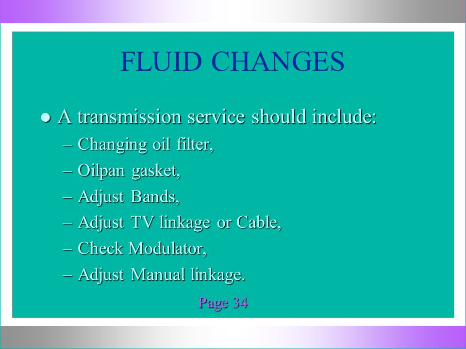 FLUID CHANGES l A transmission service should include: –Changing oil filter, –Oilpan gasket, –Adjust Bands, –Adjust TV linkage or Cable, –Check Modula
