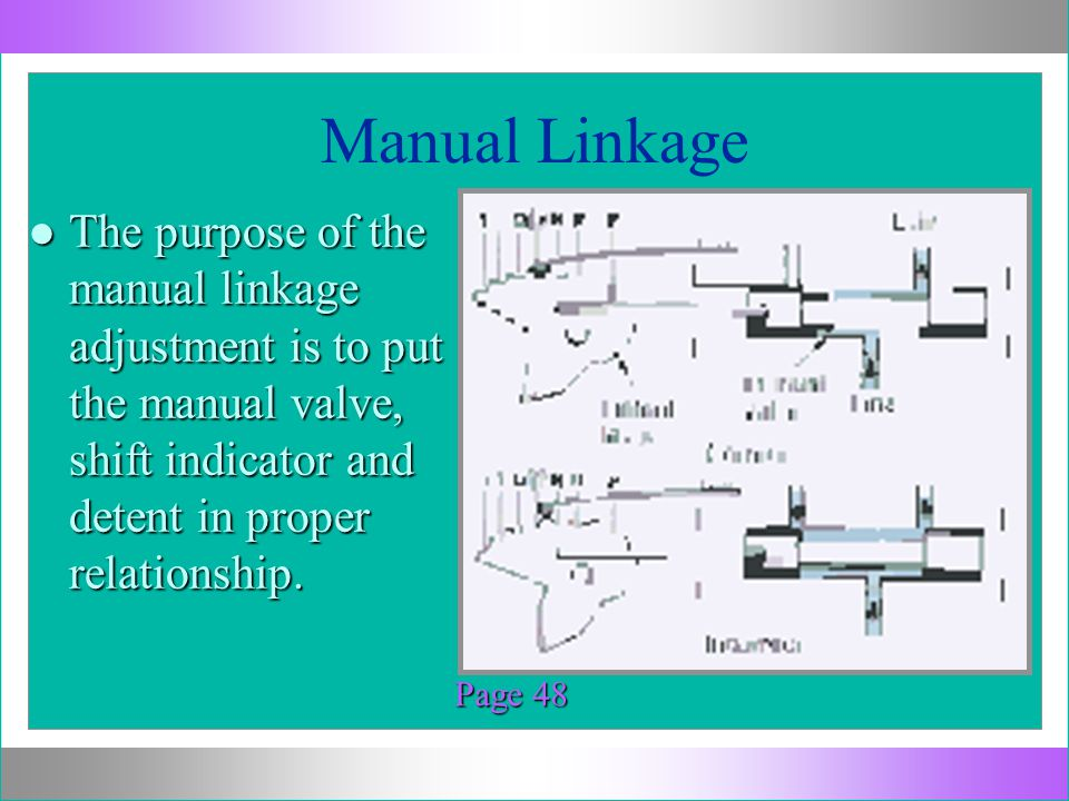 Manual Linkage Page 48 l The purpose of the manual linkage adjustment is to put the manual valve, shift indicator and detent in proper relationship.
