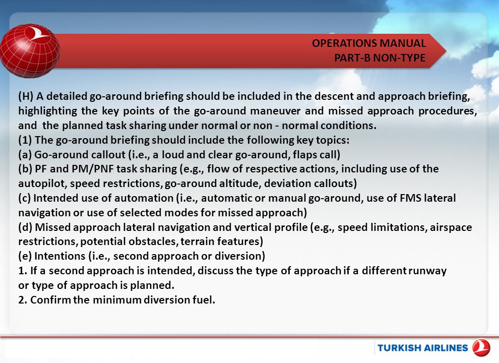 OPERATIONS MANUAL PART-B NON-TYPE (H) A detailed go-around briefing should be included in the descent and approach briefing, highlighting the key poin
