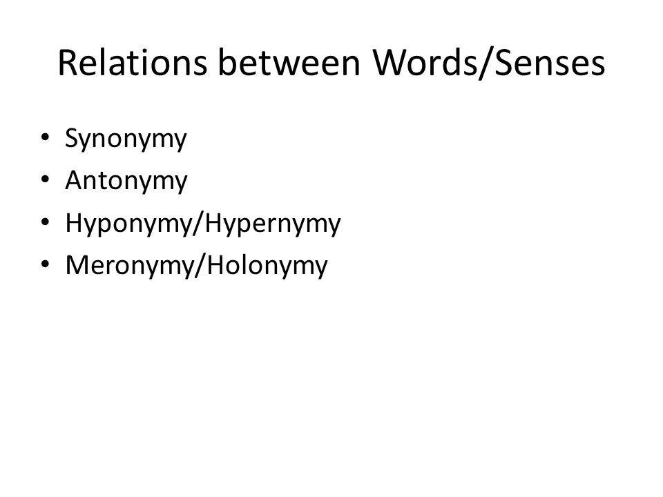 Relations between Words/Senses Synonymy Antonymy Hyponymy/Hypernymy Meronymy/Holonymy