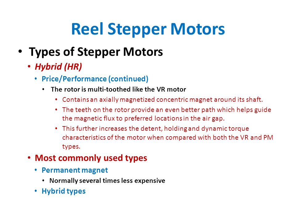 Reel Stepper Motors Types of Stepper Motors Hybrid (HR) Price/Performance (continued) The rotor is multi-toothed like the VR motor Contains an axially magnetized concentric magnet around its shaft.