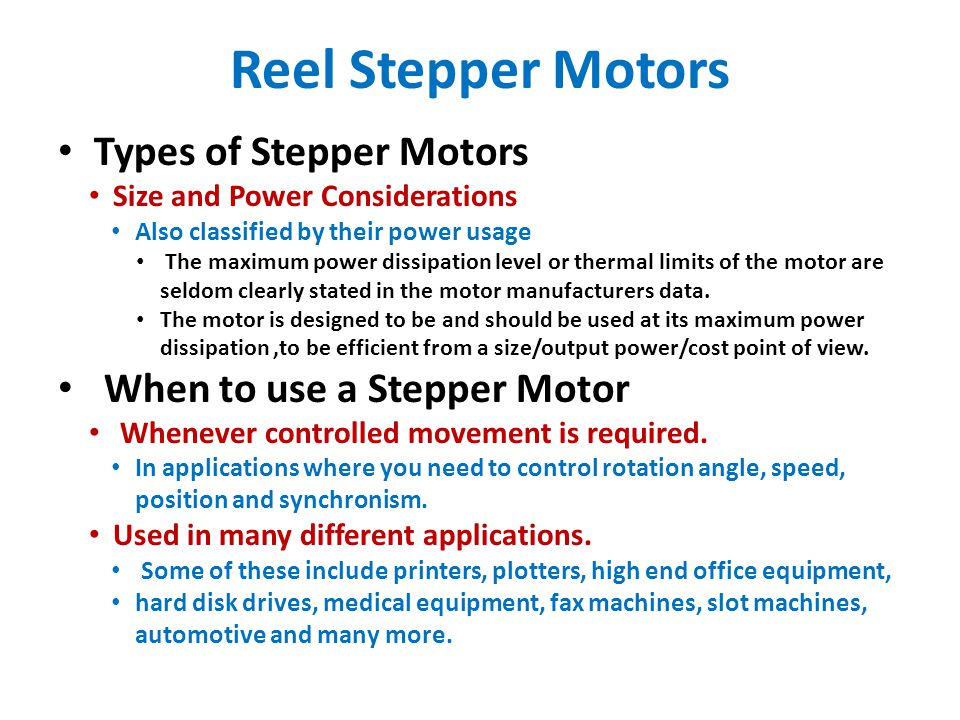 Reel Stepper Motors Types of Stepper Motors Size and Power Considerations Also classified by their power usage The maximum power dissipation level or thermal limits of the motor are seldom clearly stated in the motor manufacturers data.
