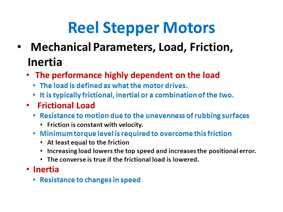 Reel Stepper Motors Mechanical Parameters, Load, Friction, Inertia The performance highly dependent on the load The load is defined as what the motor drives.