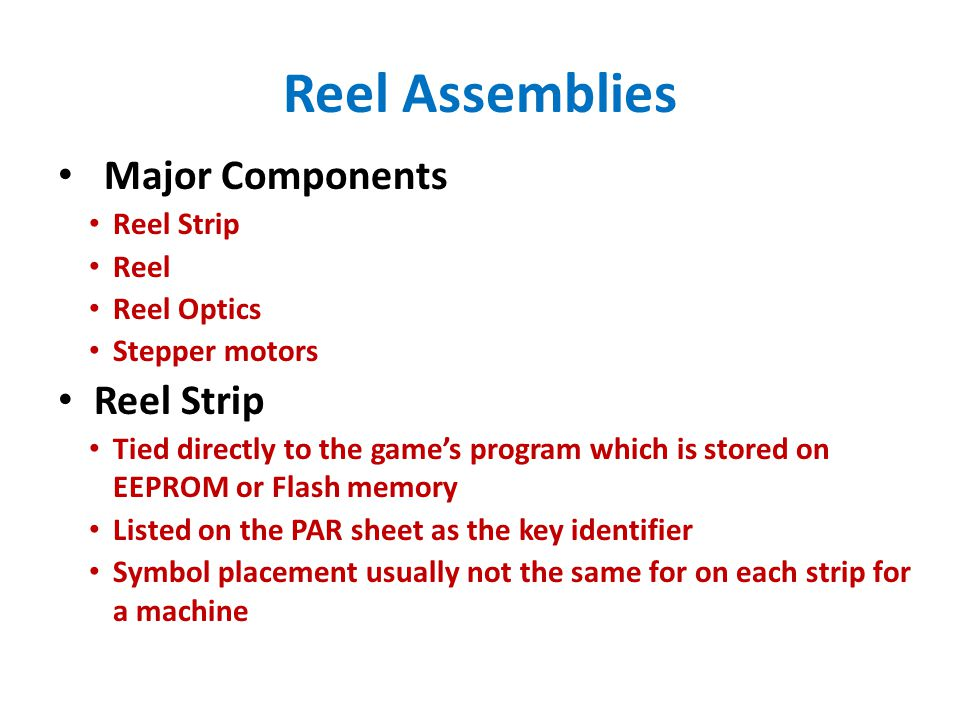 Reel Assemblies Major Components Reel Strip Reel Reel Optics Stepper motors Reel Strip Tied directly to the game's program which is stored on EEPROM or Flash memory Listed on the PAR sheet as the key identifier Symbol placement usually not the same for on each strip for a machine