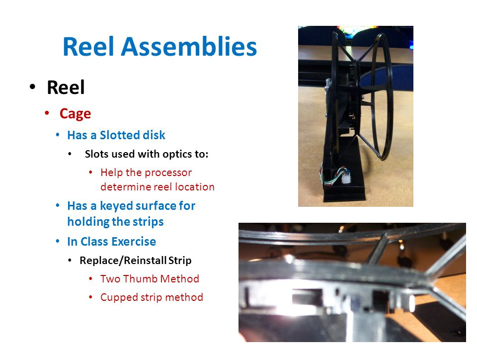 Reel Assemblies Reel Cage Has a Slotted disk Slots used with optics to: Help the processor determine reel location Has a keyed surface for holding the strips In Class Exercise Replace/Reinstall Strip Two Thumb Method Cupped strip method