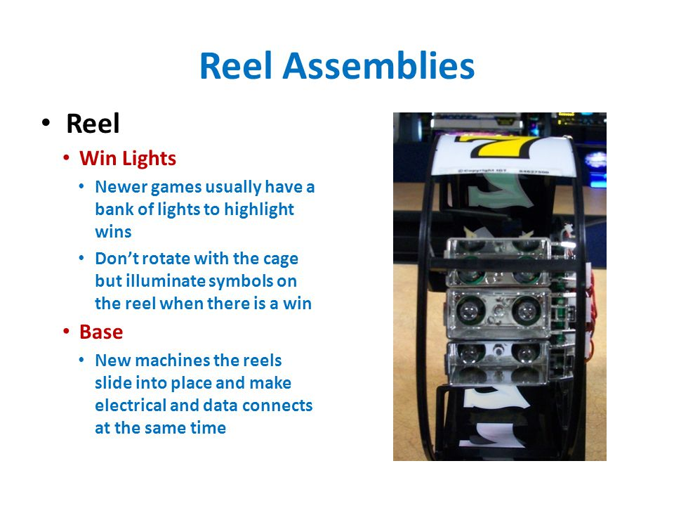 Reel Assemblies Reel Win Lights Newer games usually have a bank of lights to highlight wins Don't rotate with the cage but illuminate symbols on the reel when there is a win Base New machines the reels slide into place and make electrical and data connects at the same time