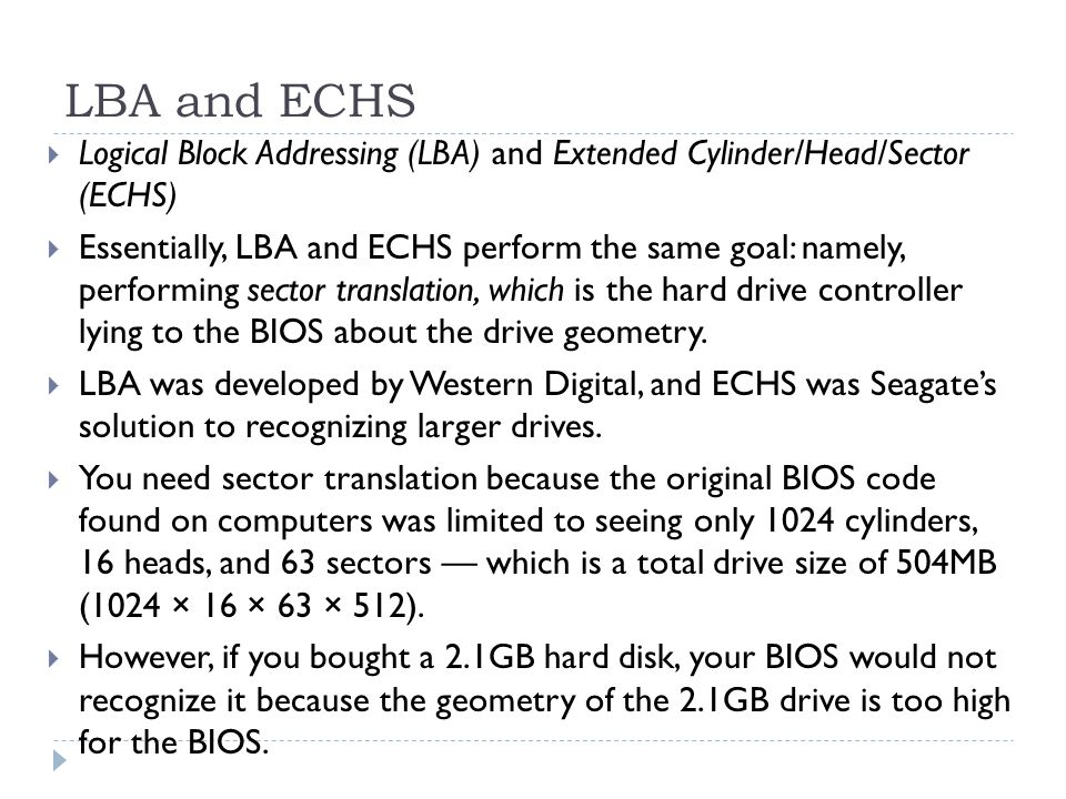 LBA and ECHS  Logical Block Addressing (LBA) and Extended Cylinder/Head/Sector (ECHS)  Essentially, LBA and ECHS perform the same goal: namely, perf