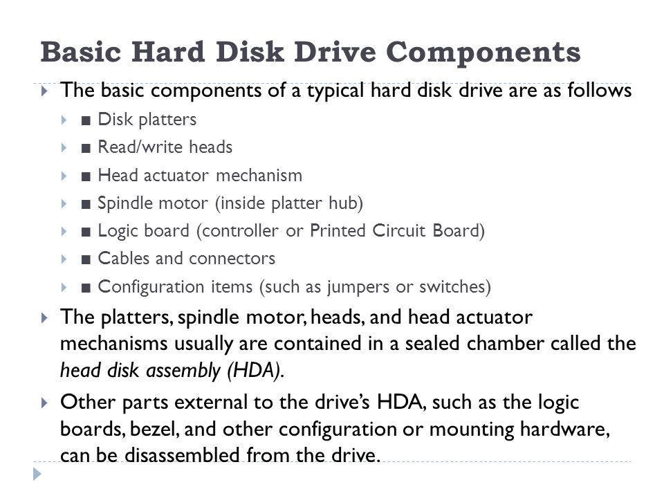 Basic Hard Disk Drive Components  The basic components of a typical hard disk drive are as follows  ■ Disk platters  ■ Read/write heads  ■ Head ac