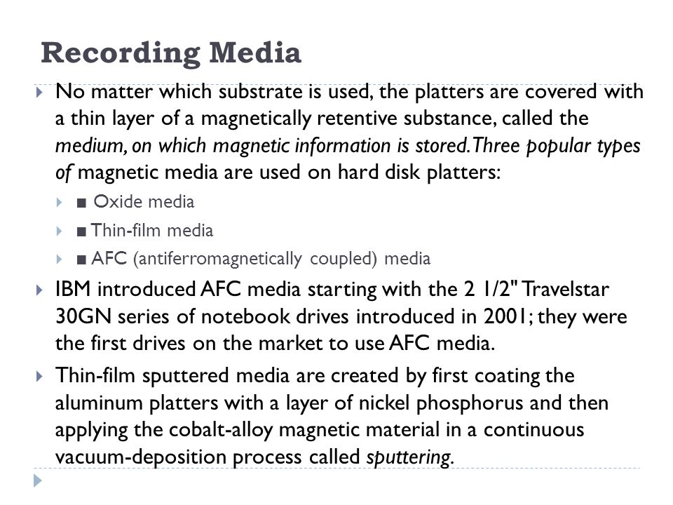 Recording Media  No matter which substrate is used, the platters are covered with a thin layer of a magnetically retentive substance, called the medi