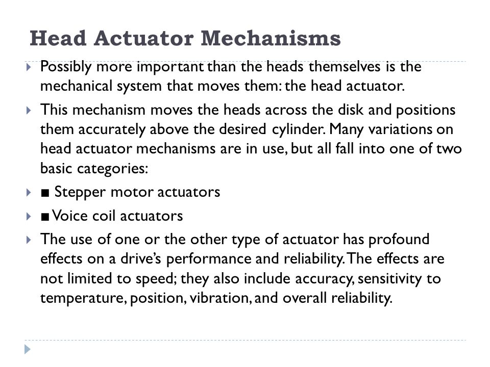 Head Actuator Mechanisms  Possibly more important than the heads themselves is the mechanical system that moves them: the head actuator.  This mecha