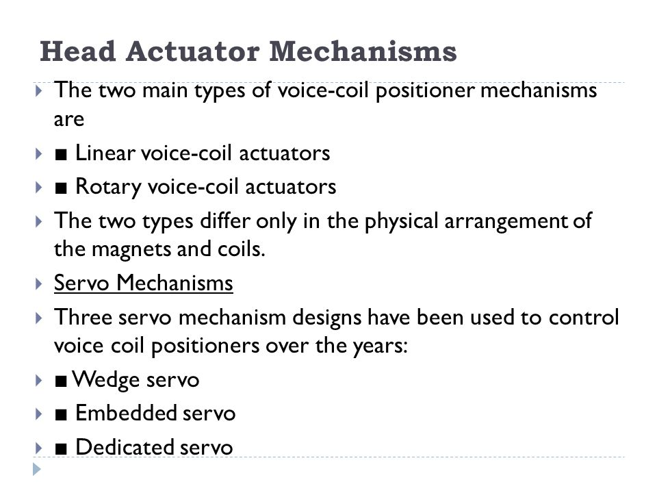 Head Actuator Mechanisms  The two main types of voice-coil positioner mechanisms are  ■ Linear voice-coil actuators  ■ Rotary voice-coil actuators