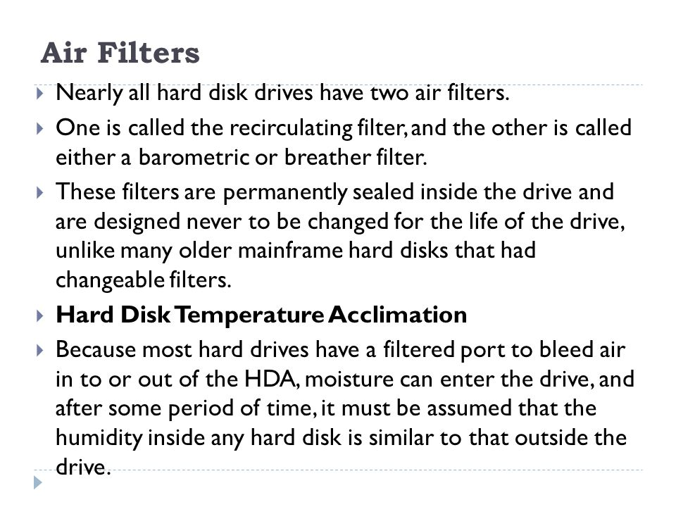Air Filters  Nearly all hard disk drives have two air filters.  One is called the recirculating filter, and the other is called either a barometric