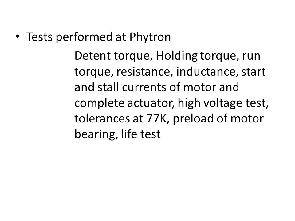 Tests performed at Phytron Detent torque, Holding torque, run torque, resistance, inductance, start and stall currents of motor and complete actuator, high voltage test, tolerances at 77K, preload of motor bearing, life test