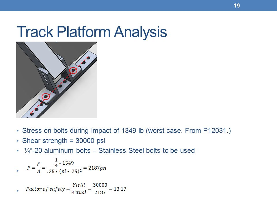 """Track Platform Analysis Stress on bolts during impact of 1349 lb (worst case. From P12031.) Shear strength = 30000 psi ¼""""-20 aluminum bolts – Stainles"""