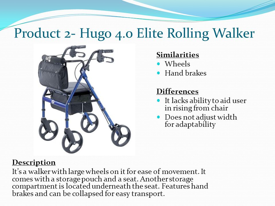 Product 2- Hugo 4.0 Elite Rolling Walker Description It's a walker with large wheels on it for ease of movement. It comes with a storage pouch and a s