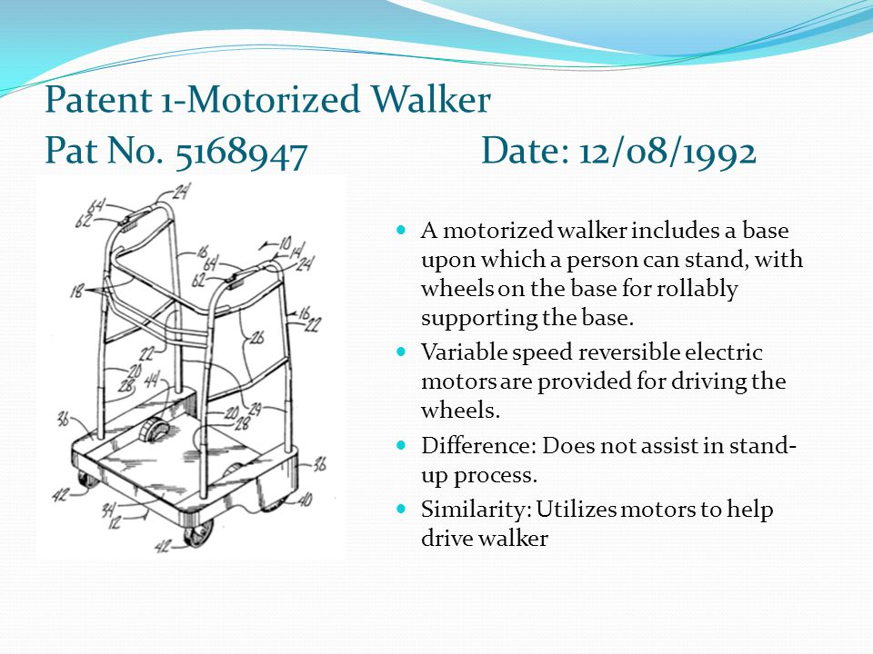 Patent 1-Motorized Walker Pat No. 5168947Date: 12/08/1992 A motorized walker includes a base upon which a person can stand, with wheels on the base fo