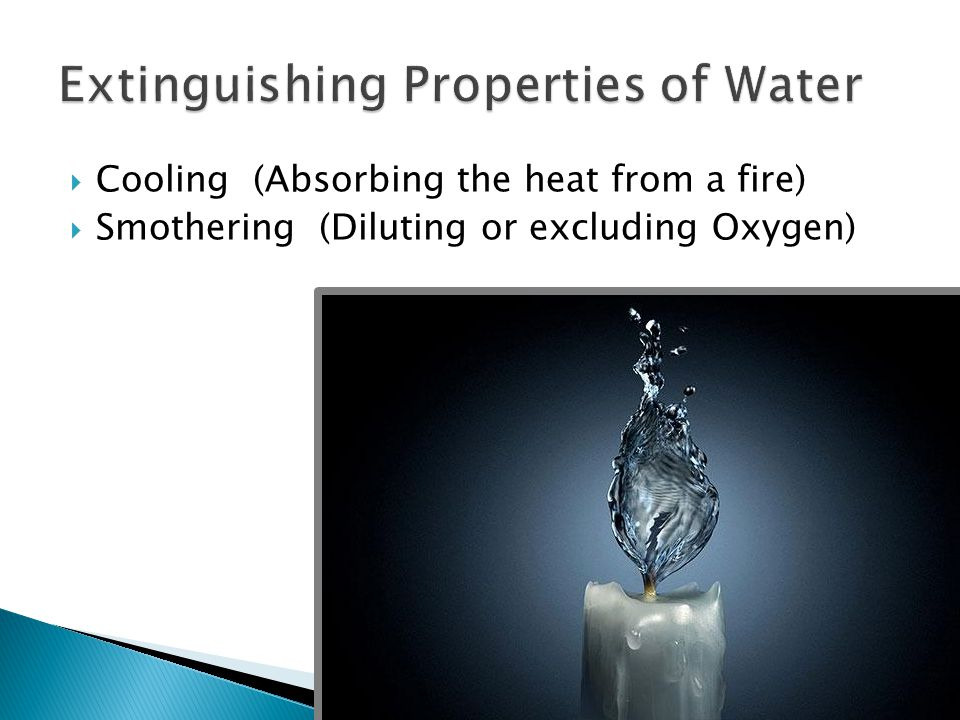  Cooling (Absorbing the heat from a fire)  Smothering (Diluting or excluding Oxygen)