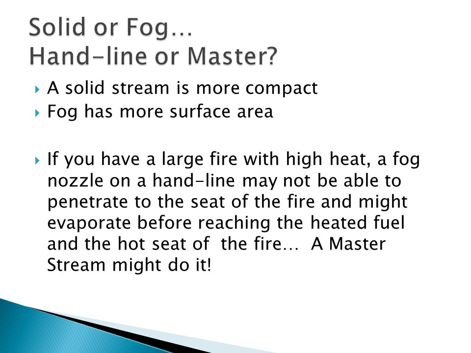  A solid stream is more compact  Fog has more surface area  If you have a large fire with high heat, a fog nozzle on a hand-line may not be able to