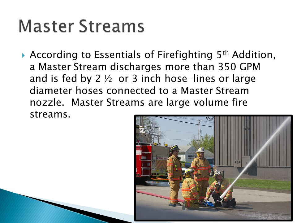  According to Essentials of Firefighting 5 th Addition, a Master Stream discharges more than 350 GPM and is fed by 2 ½ or 3 inch hose-lines or large