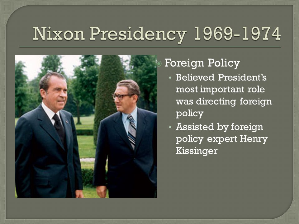  Foreign Policy Believed President's most important role was directing foreign policy Assisted by foreign policy expert Henry Kissinger