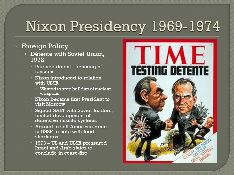  Foreign Policy Détente with Soviet Union, 1972  Pursued detent – relaxing of tensions  Nixon introduced to relation with USSR  Wanted to stop bui