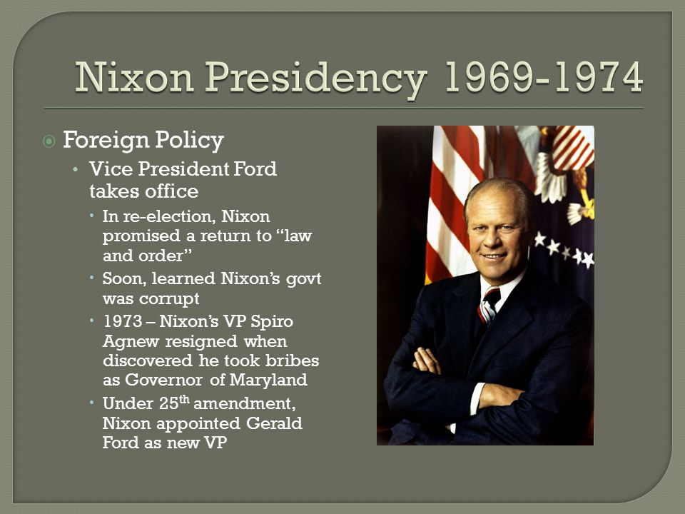 " Foreign Policy Vice President Ford takes office  In re-election, Nixon promised a return to ""law and order""  Soon, learned Nixon's govt was corrup"