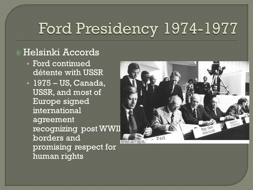  Helsinki Accords Ford continued détente with USSR 1975 – US, Canada, USSR, and most of Europe signed international agreement recognizing post WWII b