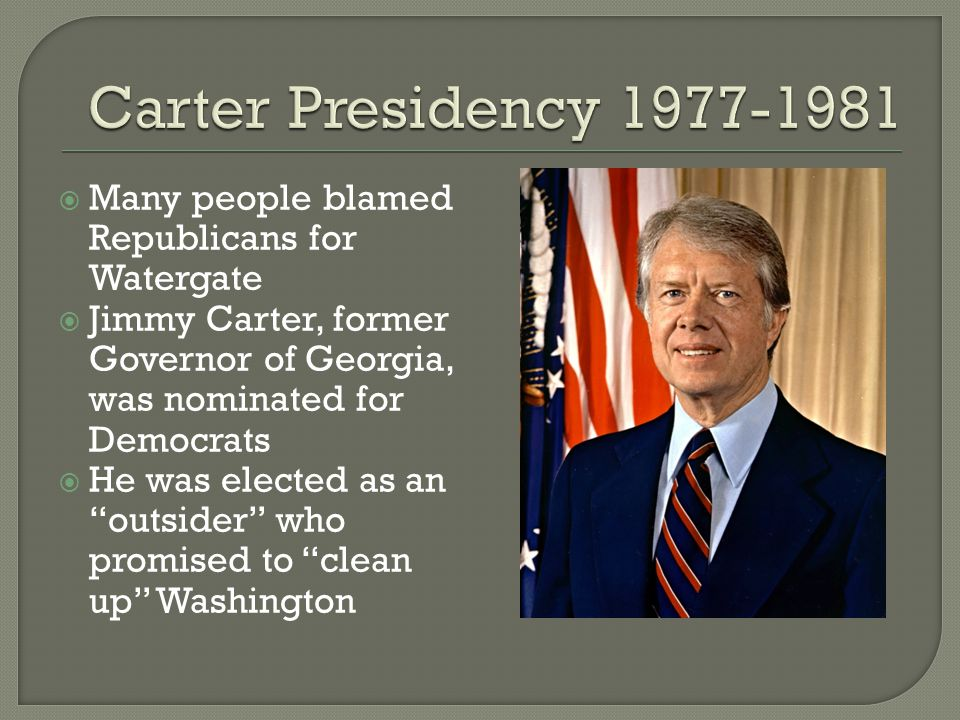 " Many people blamed Republicans for Watergate  Jimmy Carter, former Governor of Georgia, was nominated for Democrats  He was elected as an ""outside"