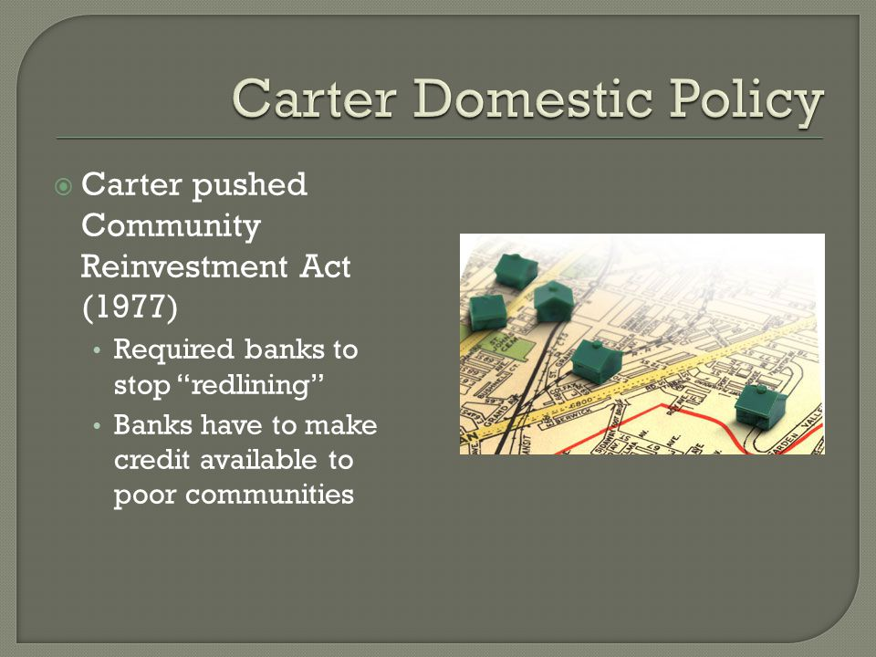 " Carter pushed Community Reinvestment Act (1977) Required banks to stop ""redlining"" Banks have to make credit available to poor communities"