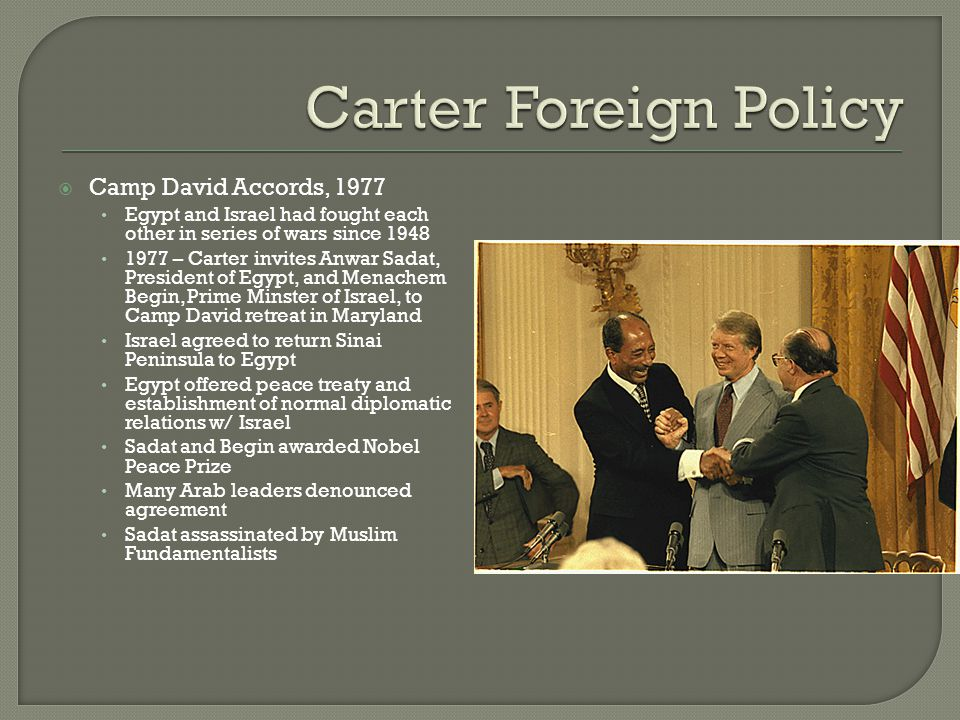  Camp David Accords, 1977 Egypt and Israel had fought each other in series of wars since 1948 1977 – Carter invites Anwar Sadat, President of Egypt,