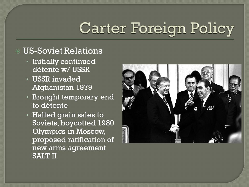  US-Soviet Relations Initially continued détente w/ USSR USSR invaded Afghanistan 1979 Brought temporary end to détente Halted grain sales to Soviets