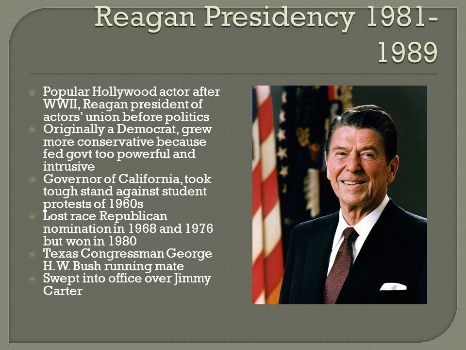  Popular Hollywood actor after WWII, Reagan president of actors' union before politics  Originally a Democrat, grew more conservative because fed go