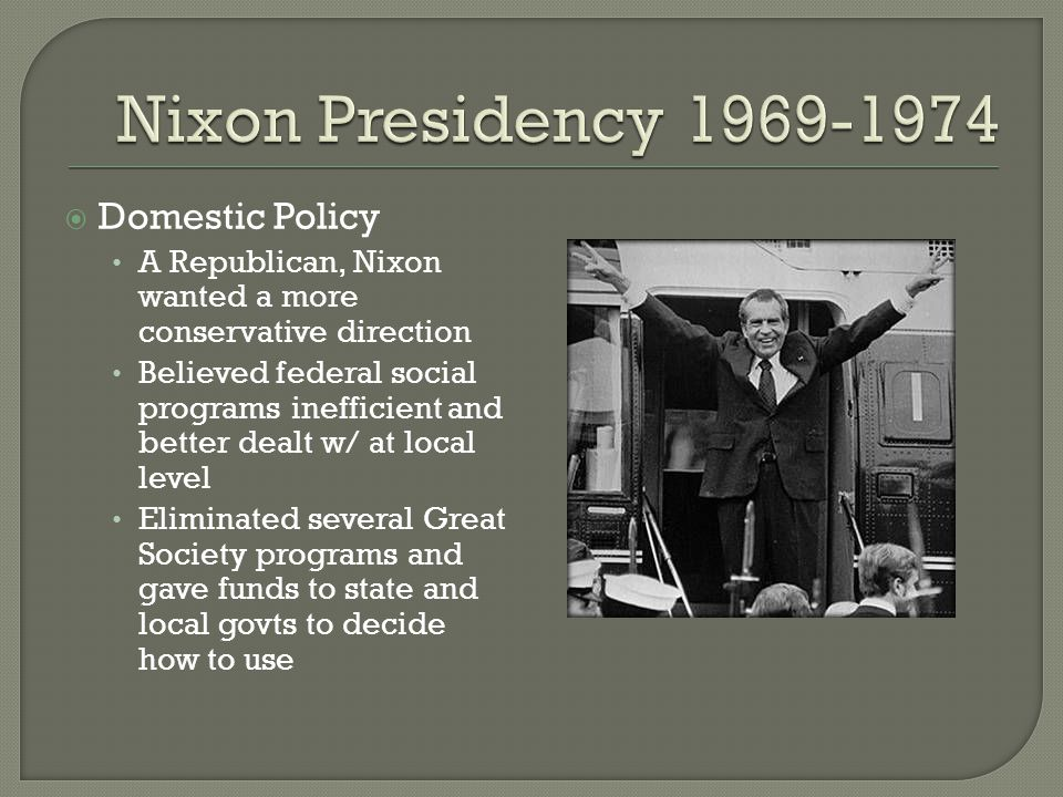  Domestic Policy A Republican, Nixon wanted a more conservative direction Believed federal social programs inefficient and better dealt w/ at local l