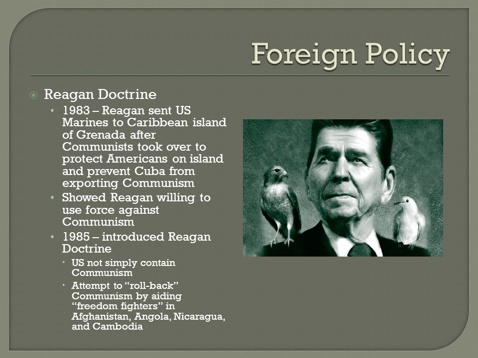  Reagan Doctrine 1983 – Reagan sent US Marines to Caribbean island of Grenada after Communists took over to protect Americans on island and prevent C